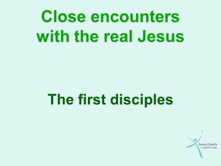 Close encounters with the real Jesus The first disciples.