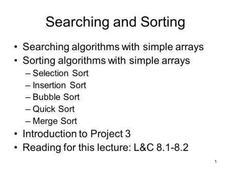 1 Searching and Sorting Searching algorithms with simple arrays Sorting algorithms with simple arrays –Selection Sort –Insertion Sort –Bubble Sort –Quick.
