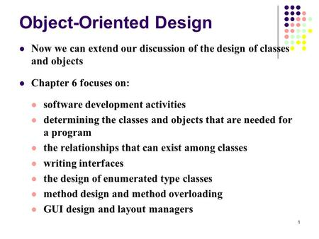 1 Object-Oriented Design Now we can extend our discussion of the design of classes and objects Chapter 6 focuses on: software development activities determining.