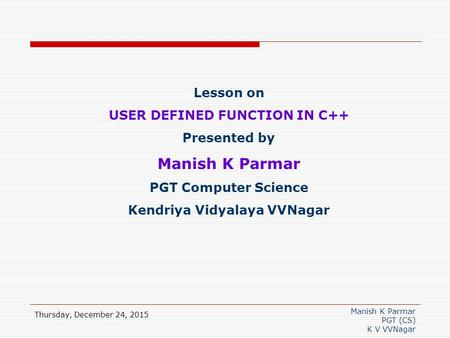 Manish K Parmar PGT (CS) K V VVNagar Thursday, December 24, 2015 Lesson on USER DEFINED FUNCTION IN C++ Presented by Manish K Parmar PGT Computer Science.