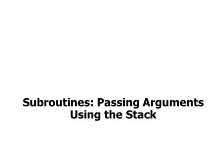 Subroutines: Passing Arguments Using the Stack. Passing Arguments via the Stack Arguments to a subroutine are pushed onto the stack. The subroutine accesses.