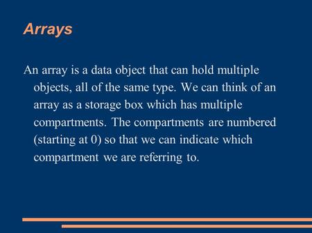 Arrays An array is a data object that can hold multiple objects, all of the same type. We can think of an array as a storage box which has multiple compartments.