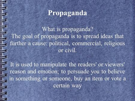 Propaganda What is propaganda? The goal of propaganda is to spread ideas that further a cause: political, commercial, religious or civil. It is used to.