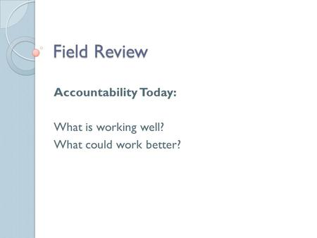 Field Review Accountability Today: What is working well? What could work better?