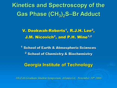 Kinetics and Spectroscopy of the Gas Phase (CH 3 ) 2 S–Br Adduct V. Dookwah-Roberts 1, R.J.H. Lee 2, J.M. Nicovich 2, and P.H. Wine 1,2 1 School of Earth.