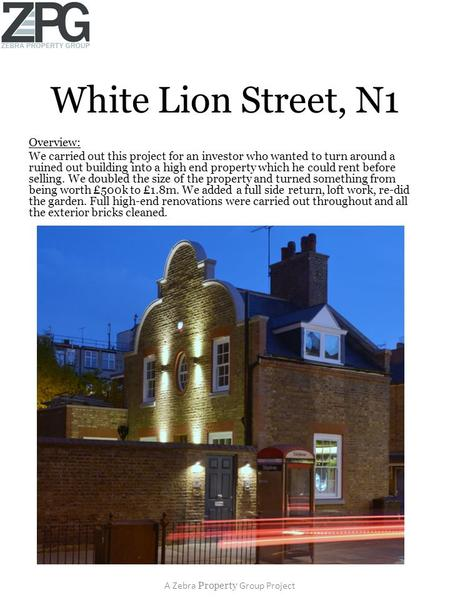 White Lion Street, N1 Overview: We carried out this project for an investor who wanted to turn around a ruined out building into a high end property which.
