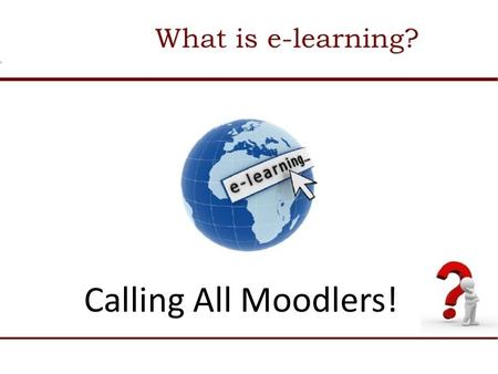 Calling All Moodlers!. E-Learning Blended Learning, Flipped Learning Take the Plunge!