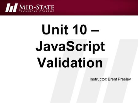 Unit 10 – JavaScript Validation Instructor: Brent Presley.