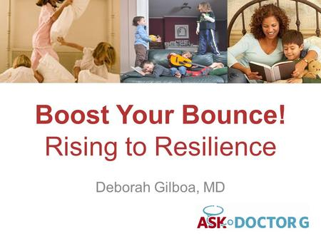 Boost Your Bounce! Rising to Resilience Deborah Gilboa, MD.