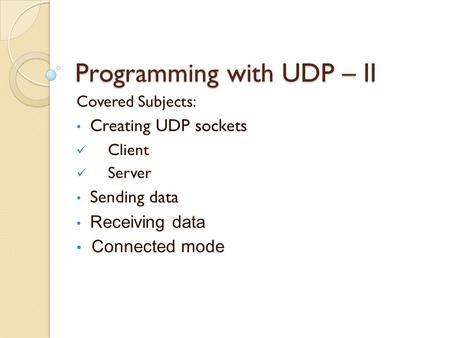 Programming with UDP – II Covered Subjects: Creating UDP sockets Client Server Sending data Receiving data Connected mode.