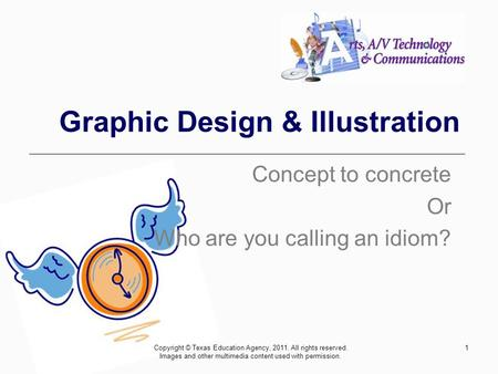 1 Graphic Design & Illustration Concept to concrete Or Who are you calling an idiom? Copyright © Texas Education Agency, 2011. All rights reserved. Images.