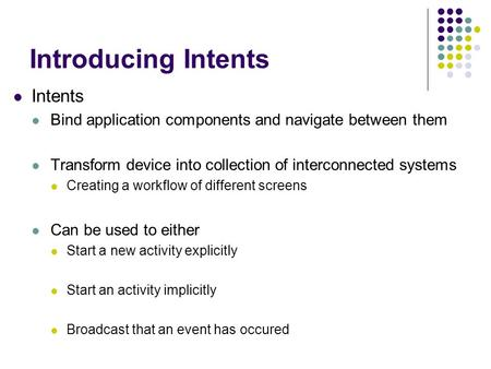 Introducing Intents Intents Bind application components and navigate between them Transform device into collection of interconnected systems Creating a.