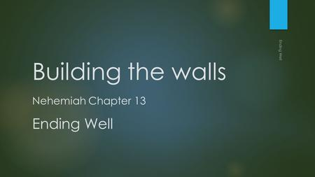 Building the walls Nehemiah Chapter 13 Ending Well Ending Well.