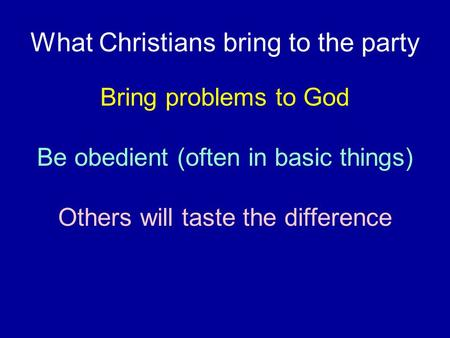 What Christians bring to the party Bring problems to God Be obedient (often in basic things) Others will taste the difference.
