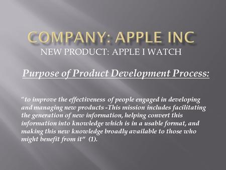 "NEW PRODUCT: APPLE I WATCH Purpose of Product Development Process: "" to improve the effectiveness of people engaged in developing and managing new products."