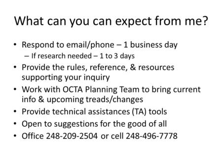 What can you can expect from me? Respond to email/phone – 1 business day – If research needed – 1 to 3 days Provide the rules, reference, & resources supporting.