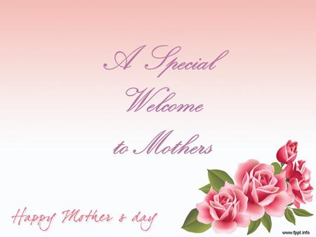 A Special Welcome to Mothers. M.O.M. Molder of Men Maker of Mothers Merchant of Modesty Manager of Matrimony Model of Mercy.