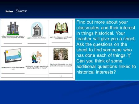 Find out more about your classmates and their interest in things historical. Your teacher will give you a sheet. Ask the questions on the sheet to find.