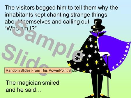 "The visitors begged him to tell them why the inhabitants kept chanting strange things about themselves and calling out ""Who am I?"" The magician smiled."