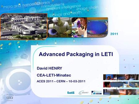 2007 ACES Workshop, CERN, 2011 March 10th 1 David HENRY CEA-LETI-Minatec ACES 2011 – CERN – 10-03-2011 2011 Advanced Packaging in LETI.