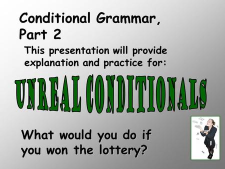 What would you do if you won the lottery? This presentation will provide explanation and practice for: Conditional Grammar, Part 2.