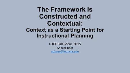 The Framework Is Constructed and Contextual: Context as a Starting Point for Instructional Planning LOEX Fall Focus 2015 Andrea Baer