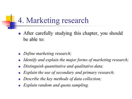 4. Marketing research After carefully studying this chapter, you should be able to: Define marketing research; Identify and explain the major forms of.
