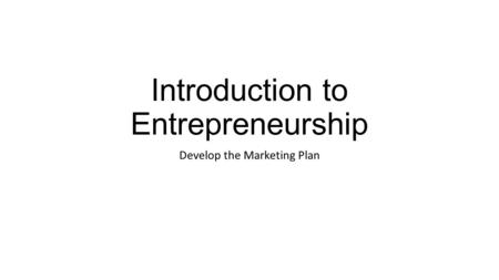 Introduction to Entrepreneurship Develop the Marketing Plan.