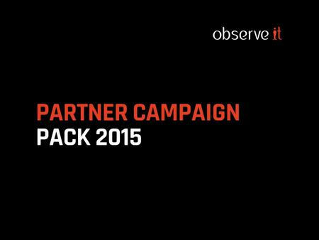 PARTNER CAMPAIGN PACK 2015.  2015 ObserveIT Campaign Roadmap  Introducing ObserveIT Partner Campaign Packs  Overview of Application User Campaign Pack.