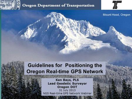 Guidelines for Positioning the Oregon Real-time GPS Network Ken Bays, PLS Lead Geodetic Surveyor Oregon DOT 31 July 2013 NGS Real-time GPS Network Webinar.
