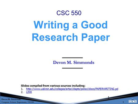 Devon M. Simmonds Computer Science Department, CSC550 1 1 Devon M. Simmonds Writing a Good Research Paper CSC 550 Slides compiled from various sources.