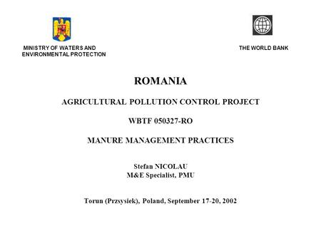 MINISTRY OF WATERS AND THE WORLD BANK ENVIRONMENTAL PROTECTION ROMANIA AGRICULTURAL POLLUTION CONTROL PROJECT WBTF 050327-RO MANURE MANAGEMENT PRACTICES.
