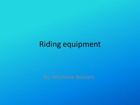 Riding equipment By: Michelle Beinars. Spurs These are used if you have a stubborn for encouragement to make them do what you want them to do!