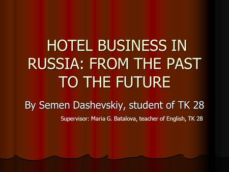 HOTEL BUSINESS IN RUSSIA: FROM THE PAST TO THE FUTURE HOTEL BUSINESS IN RUSSIA: FROM THE PAST TO THE FUTURE By Semen Dashevskiy, student of TK 28 Supervisor: