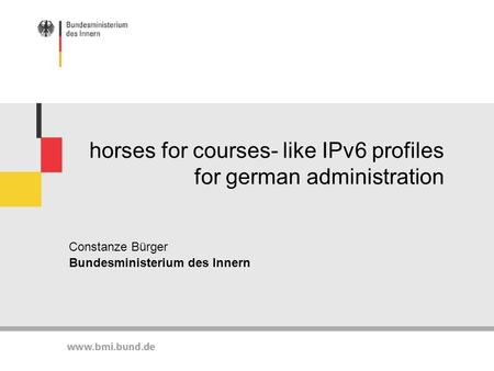 Horses for courses- like IPv6 profiles for german administration Constanze Bürger Bundesministerium des Innern.