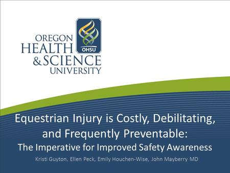 Equestrian Injury is Costly, Debilitating, and Frequently Preventable: The Imperative for Improved Safety Awareness Kristi Guyton, Ellen Peck, Emily Houchen-Wise,