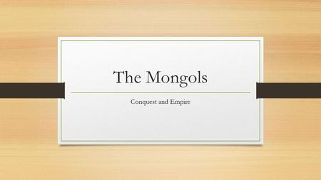 The Mongols Conquest and Empire. What will we learn? Temujin aka Genghis Khan Tactics used by Temujin Kublai Khan conquering China.