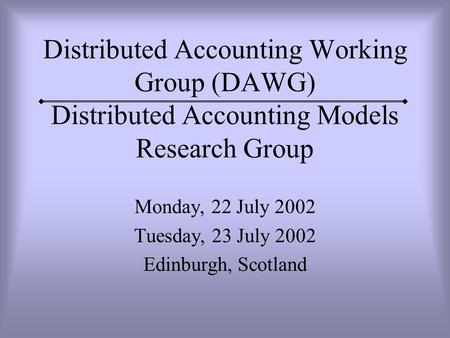 Distributed Accounting Working Group (DAWG) Distributed Accounting Models Research Group Monday, 22 July 2002 Tuesday, 23 July 2002 Edinburgh, Scotland.