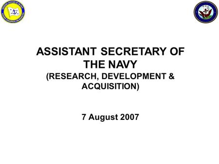 ASSISTANT SECRETARY OF THE NAVY (RESEARCH, DEVELOPMENT & ACQUISITION) 7 August 2007.