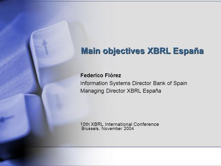 Main objectives XBRL España Federico Flórez Information Systems Director Bank of Spain Managing Director XBRL España 10th XBRL International Conference.