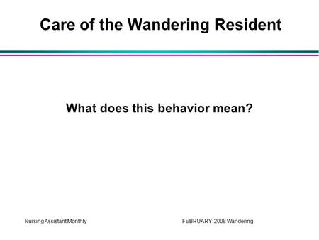 Nursing Assistant Monthly FEBRUARY 2008 Wandering What does this behavior mean? Care of the Wandering Resident.
