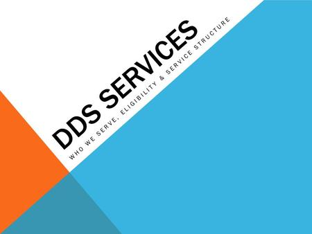 DDS SERVICES WHO WE SERVE, ELIGIBILITY & SERVICE STRUCTURE.