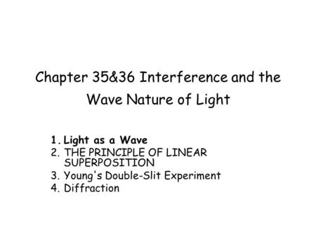 Chapter 35&36 Interference and the Wave Nature of Light 1.Light as a Wave 2.THE PRINCIPLE OF LINEAR SUPERPOSITION 3.Young's Double-Slit Experiment 4.Diffraction.