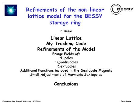 Frequency Map Analysis Workshop 4/2/2004 Peter Kuske Refinements of the non-linear lattice model for the BESSY storage ring P. Kuske Linear Lattice My.