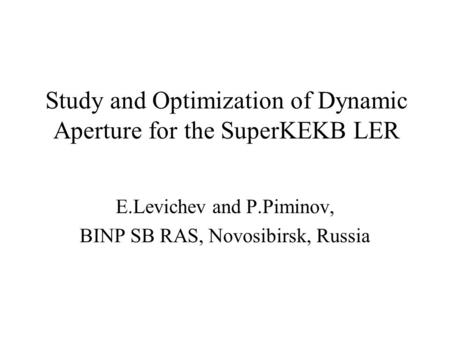 Study and Optimization of Dynamic Aperture for the SuperKEKB LER E.Levichev and P.Piminov, BINP SB RAS, Novosibirsk, Russia.