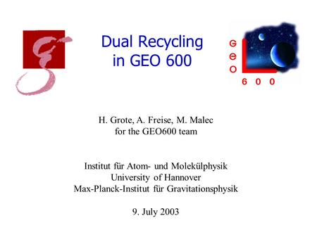 Dual Recycling in GEO 600 H. Grote, A. Freise, M. Malec for the GEO600 team Institut für Atom- und Molekülphysik University of Hannover Max-Planck-Institut.