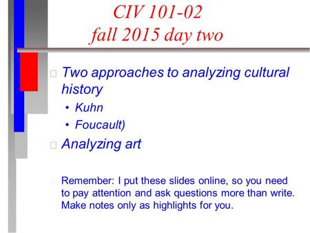 CIV 101-02 fall 2015 day two Two approaches to analyzing cultural history Kuhn Foucault) Analyzing art Remember: I put these slides online, so you need.
