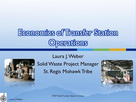 Laura J. Weber Solid Waste Project Manager St. Regis Mohawk Tribe ITEP Tribal Transfer Station Course.