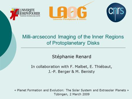 Milli-arcsecond Imaging of the Inner Regions of Protoplanetary Disks Stéphanie Renard In collaboration with F. Malbet, E. Thiébaut, J.-P. Berger & M. Benisty.