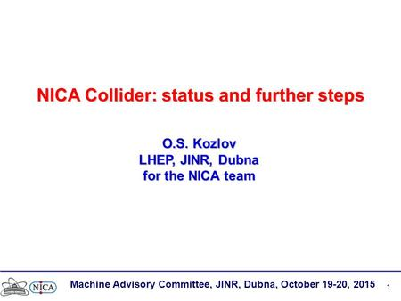 1 NICA Collider: status and further steps O.S. Kozlov LHEP, JINR, Dubna for the NICA team Machine Advisory Committee, JINR, Dubna, October 19-20, 2015.